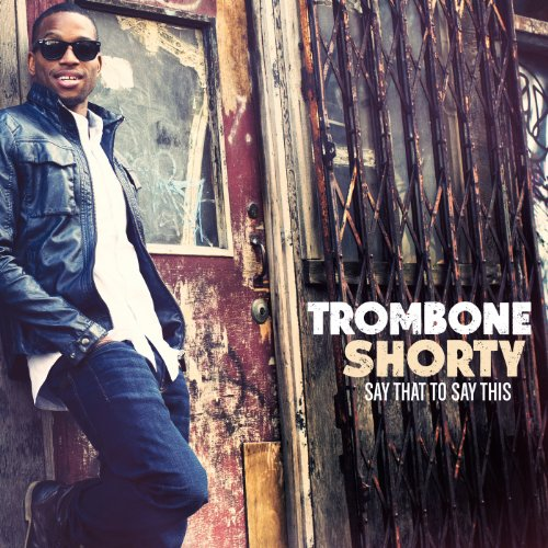 Trombone Shorty - Say That To Say This